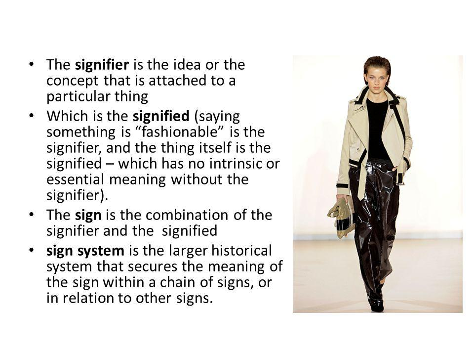 The signifier is the idea or the concept that is attached to a particular thing Which is the signified (saying something is fashionable is the signifier, and the thing itself is the signified – which has no intrinsic or essential meaning without the signifier).