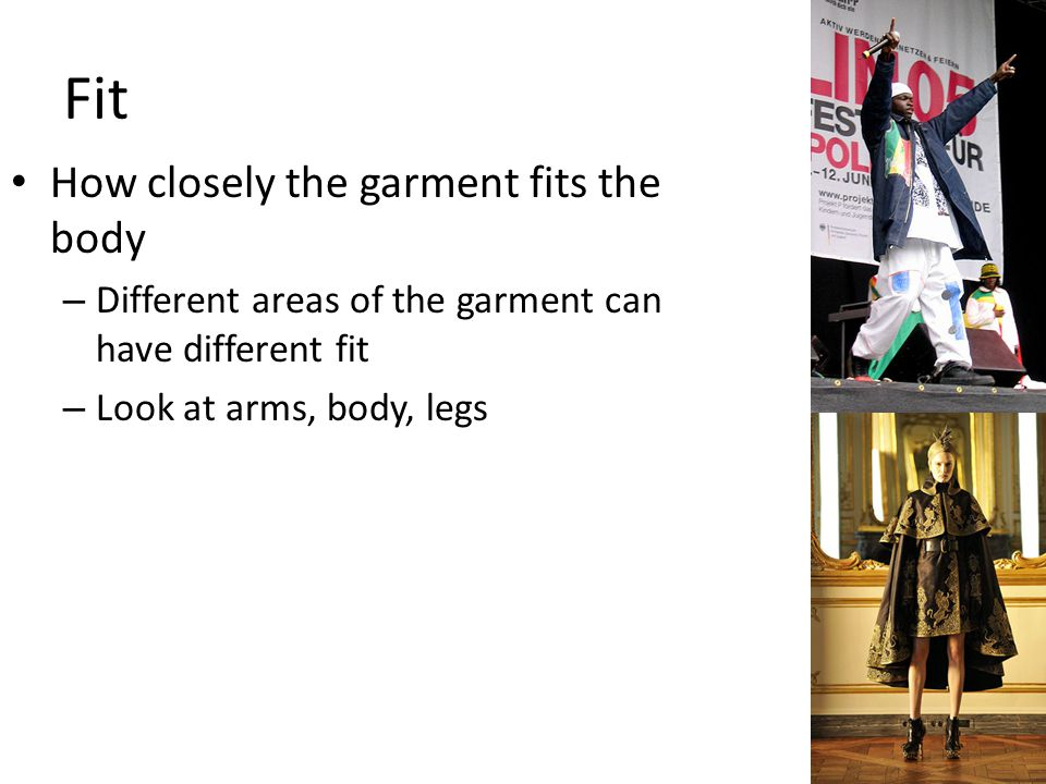 Fit How closely the garment fits the body – Different areas of the garment can have different fit – Look at arms, body, legs