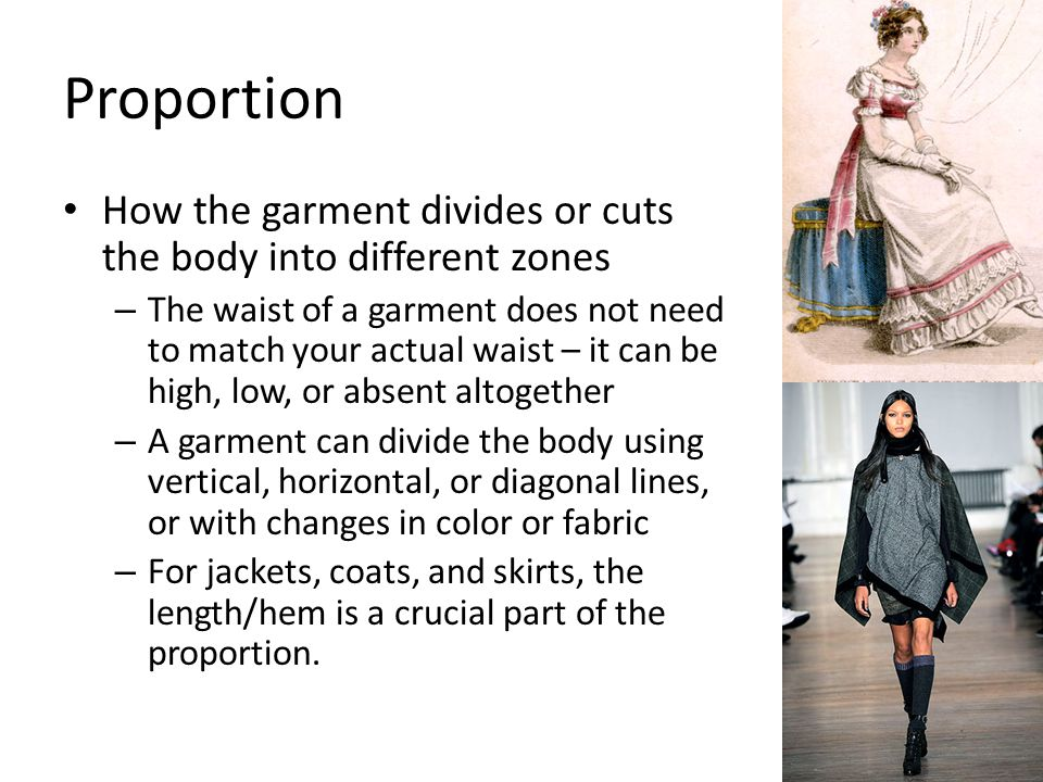 Proportion How the garment divides or cuts the body into different zones – The waist of a garment does not need to match your actual waist – it can be high, low, or absent altogether – A garment can divide the body using vertical, horizontal, or diagonal lines, or with changes in color or fabric – For jackets, coats, and skirts, the length/hem is a crucial part of the proportion.