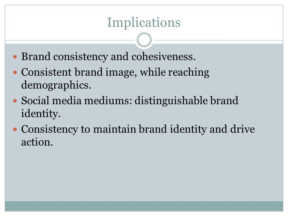 Implications Brand consistency and cohesiveness. Consistent brand image, while reaching demographics. Social media mediums: distinguishable brand iden