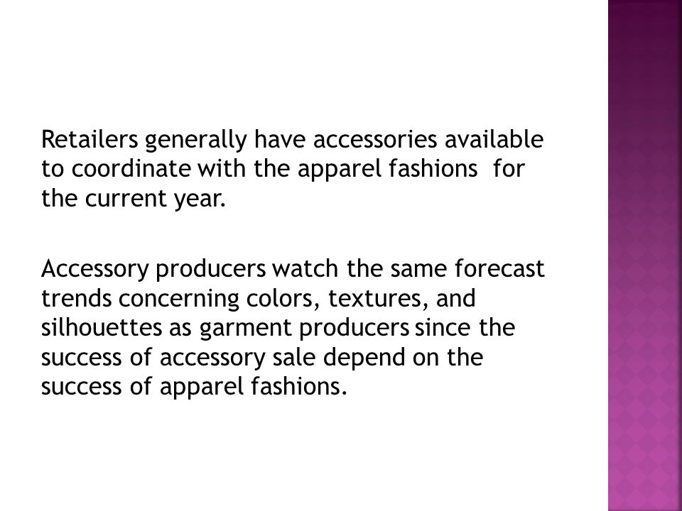 Retailers generally have accessories available to coordinate with the apparel fashions for the current year. Accessory producers watch the same foreca