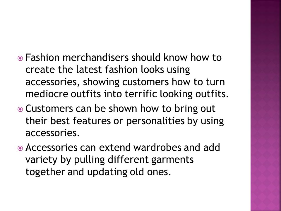 Fashion merchandisers should know how to create the latest fashion looks using accessories, showing customers how to turn mediocre outfits into terrif