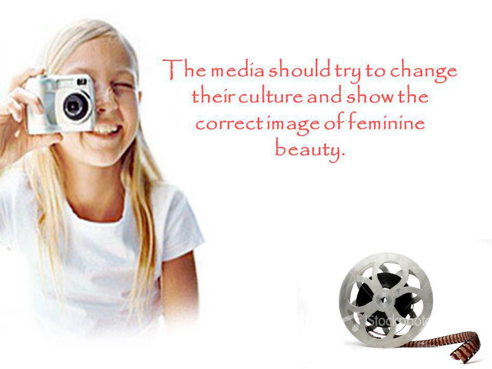 The media should try to change their culture and show the correct image of feminine beauty.