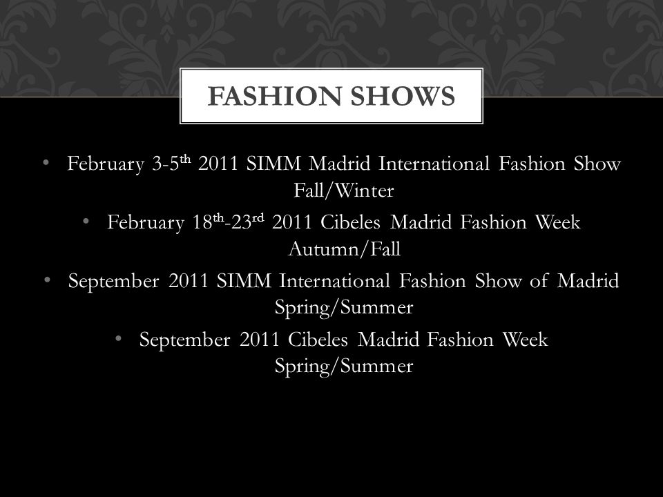 February 3-5 th 2011 SIMM Madrid International Fashion Show Fall/Winter February 18 th -23 rd 2011 Cibeles Madrid Fashion Week Autumn/Fall September 2011 SIMM International Fashion Show of Madrid Spring/Summer September 2011 Cibeles Madrid Fashion Week Spring/Summer FASHION SHOWS