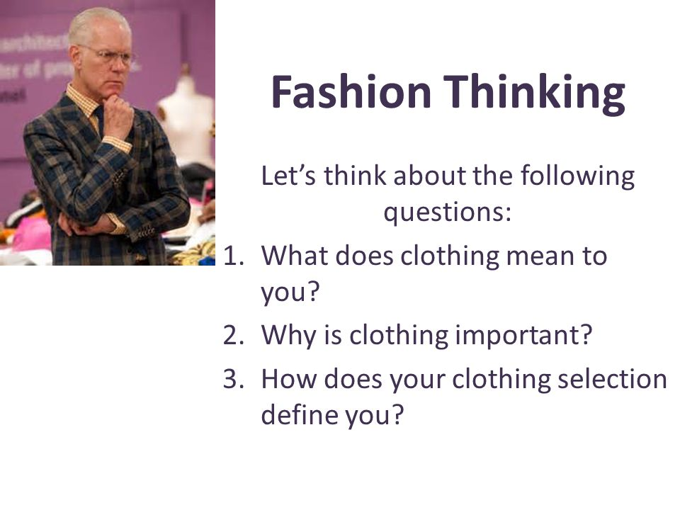 Fashion Thinking Lets think about the following questions: 1.What does clothing mean to you? 2.Why is clothing important? 3.How does your clothing sel