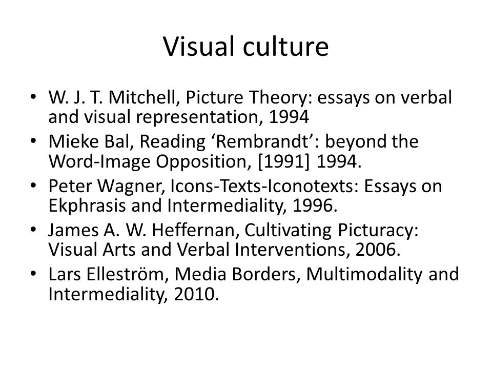 Visual culture W. J. T. Mitchell, Picture Theory: essays on verbal and visual representation, 1994 Mieke Bal, Reading Rembrandt: beyond the Word-Image