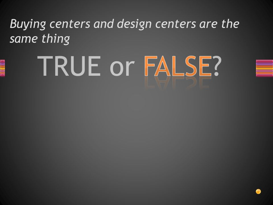 TRUE or FALSE Buying centers and design centers are the same thing