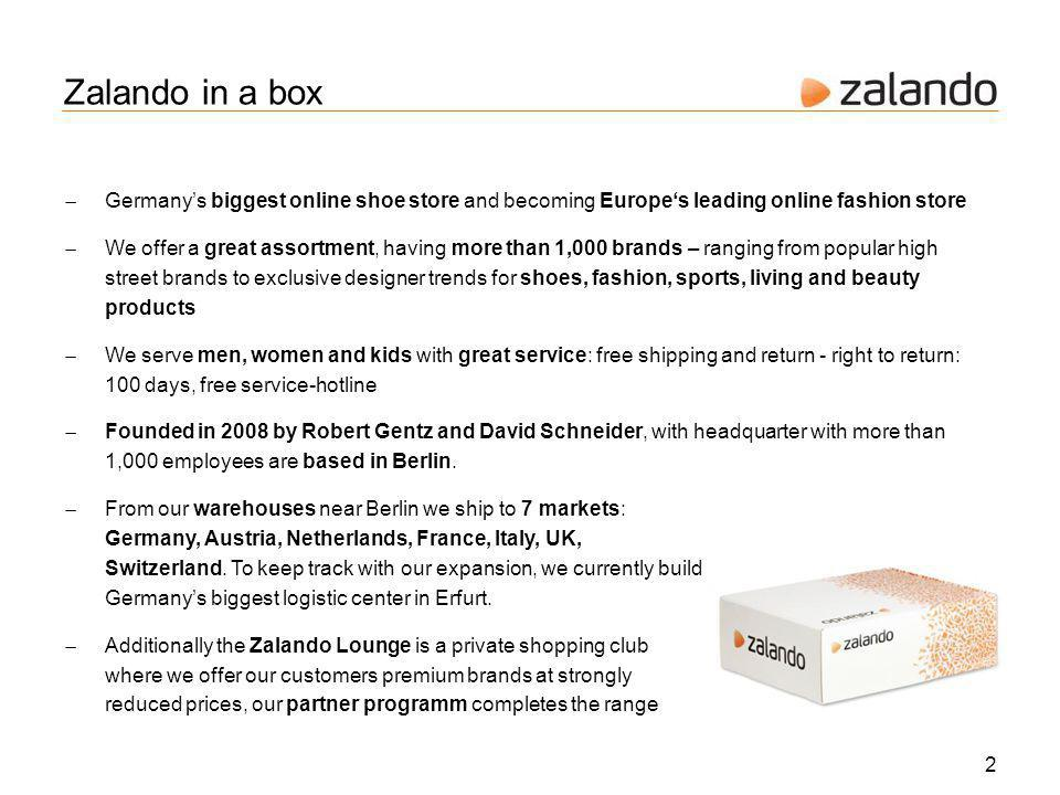 Zalando in a box 2 Germanys biggest online shoe store and becoming Europes leading online fashion store We offer a great assortment, having more than 1,000 brands – ranging from popular high street brands to exclusive designer trends for shoes, fashion, sports, living and beauty products We serve men, women and kids with great service: free shipping and return - right to return: 100 days, free service-hotline Founded in 2008 by Robert Gentz and David Schneider, with headquarter with more than 1,000 employees are based in Berlin.