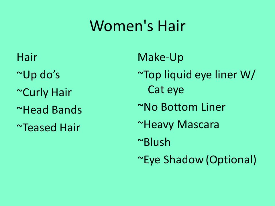 Women s Hair Hair ~Up dos ~Curly Hair ~Head Bands ~Teased Hair Make-Up ~Top liquid eye liner W/ Cat eye ~No Bottom Liner ~Heavy Mascara ~Blush ~Eye Shadow (Optional)