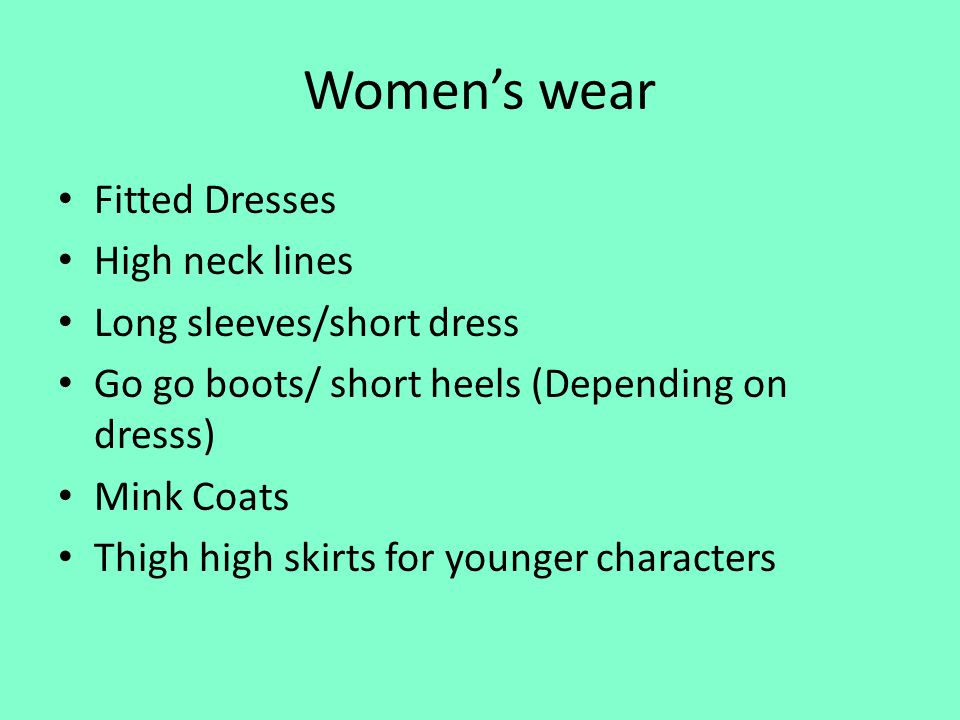 Womens wear Fitted Dresses High neck lines Long sleeves/short dress Go go boots/ short heels (Depending on dresss) Mink Coats Thigh high skirts for younger characters