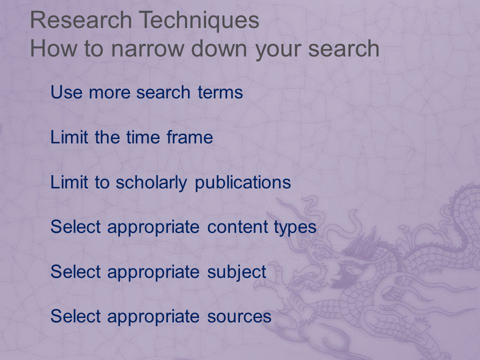 Research Techniques How to narrow down your search Use more search terms Limit the time frame Limit to scholarly publications Select appropriate content types Select appropriate subject Select appropriate sources