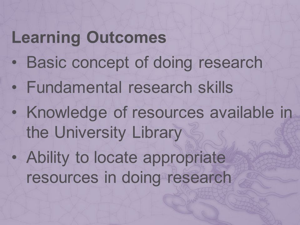 Learning Outcomes Basic concept of doing research Fundamental research skills Knowledge of resources available in the University Library Ability to locate appropriate resources in doing research