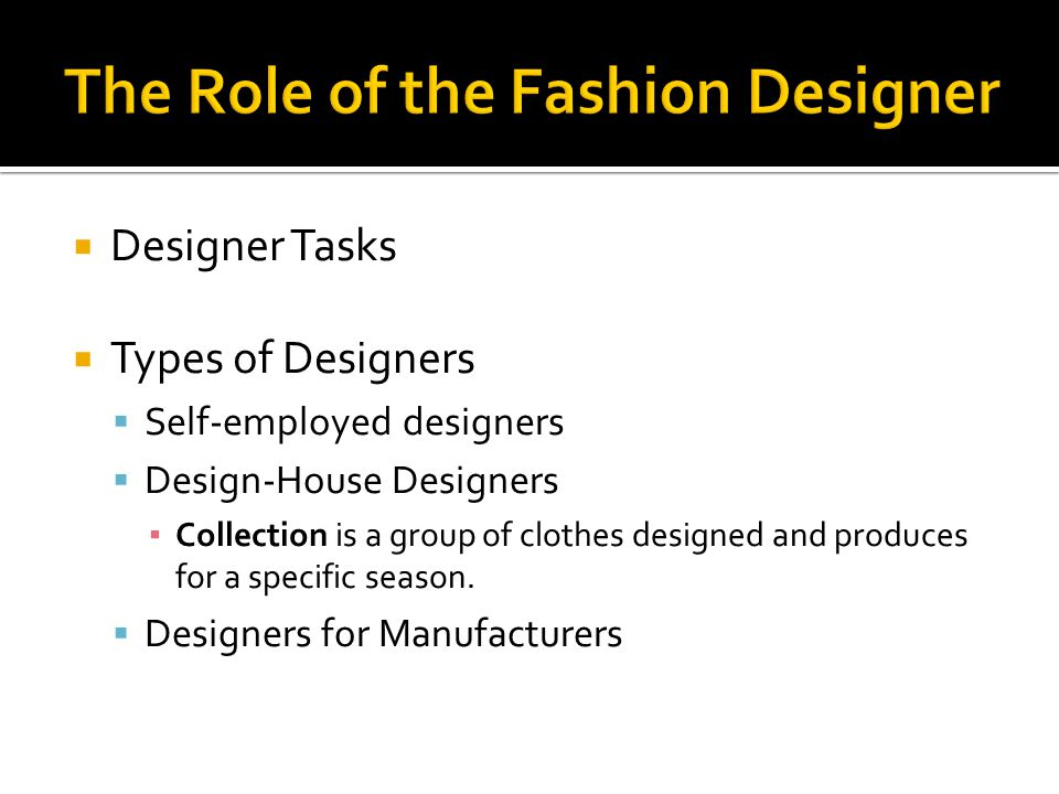 Designer Tasks Types of Designers Self-employed designers Design-House Designers Collection is a group of clothes designed and produces for a specific season.
