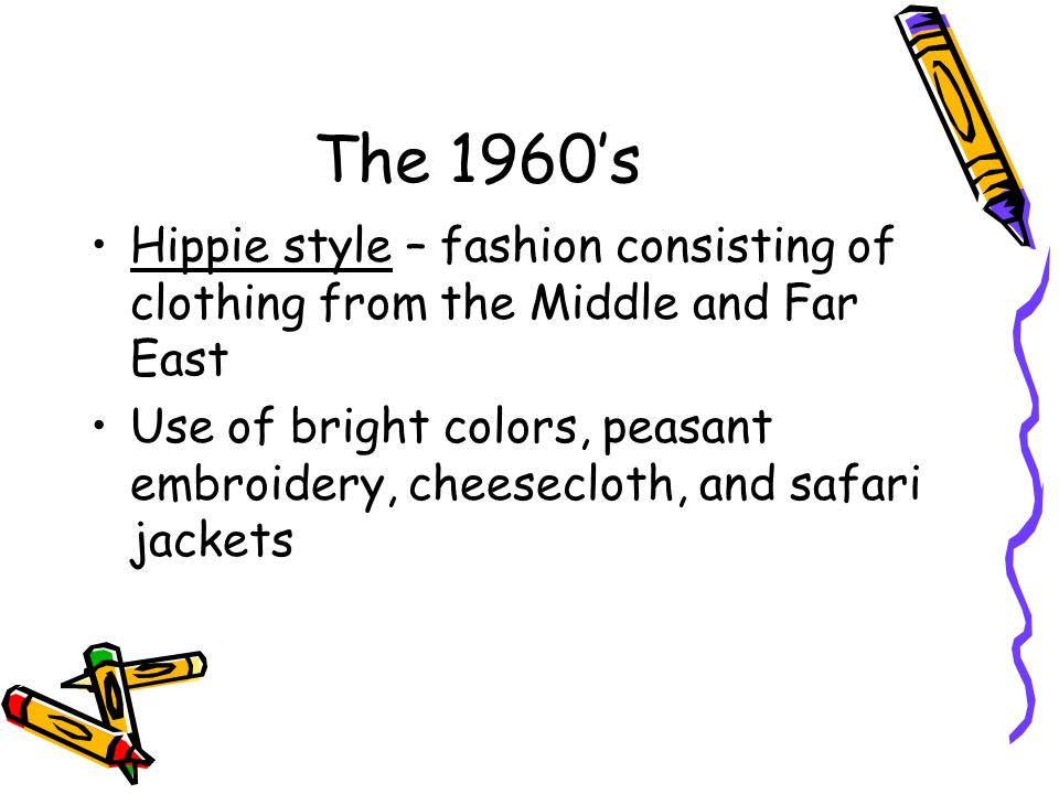 The 1960s Hippie style – fashion consisting of clothing from the Middle and Far East Use of bright colors, peasant embroidery, cheesecloth, and safari jackets