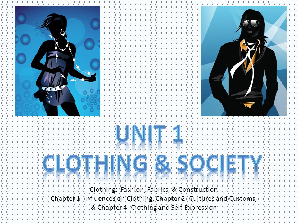 Clothing: Fashion, Fabrics, & Construction Chapter 1- Influences on Clothing, Chapter 2- Cultures and Customs, & Chapter 4- Clothing and Self-Expressi