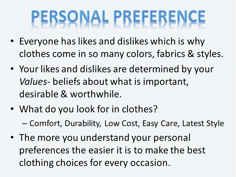 Everyone has likes and dislikes which is why clothes come in so many colors, fabrics & styles. Your likes and dislikes are determined by your Values-