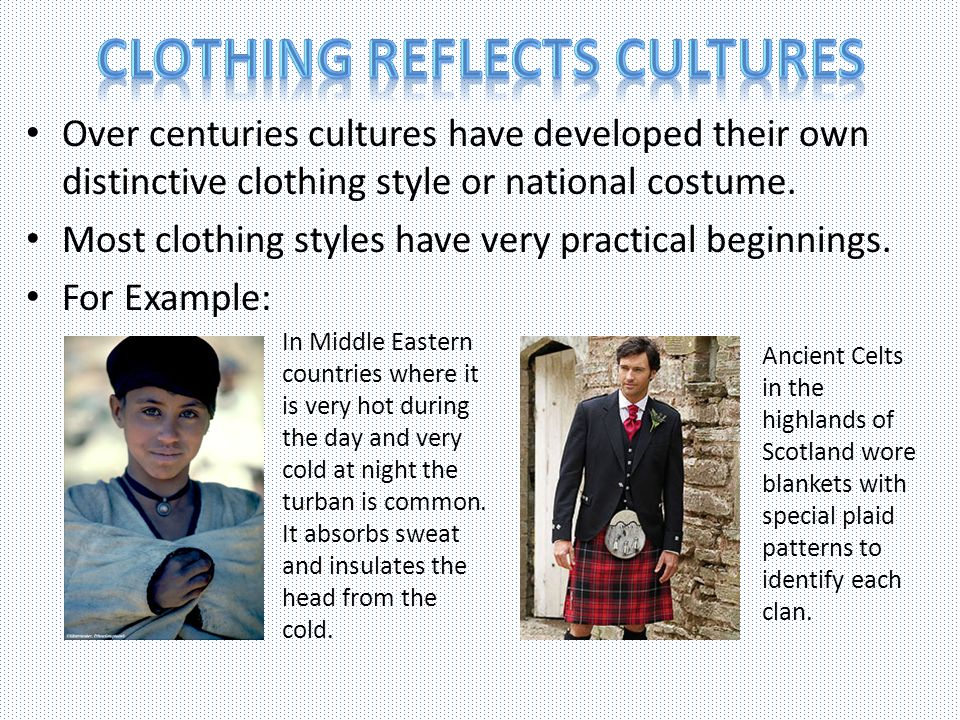 Over centuries cultures have developed their own distinctive clothing style or national costume. Most clothing styles have very practical beginnings.