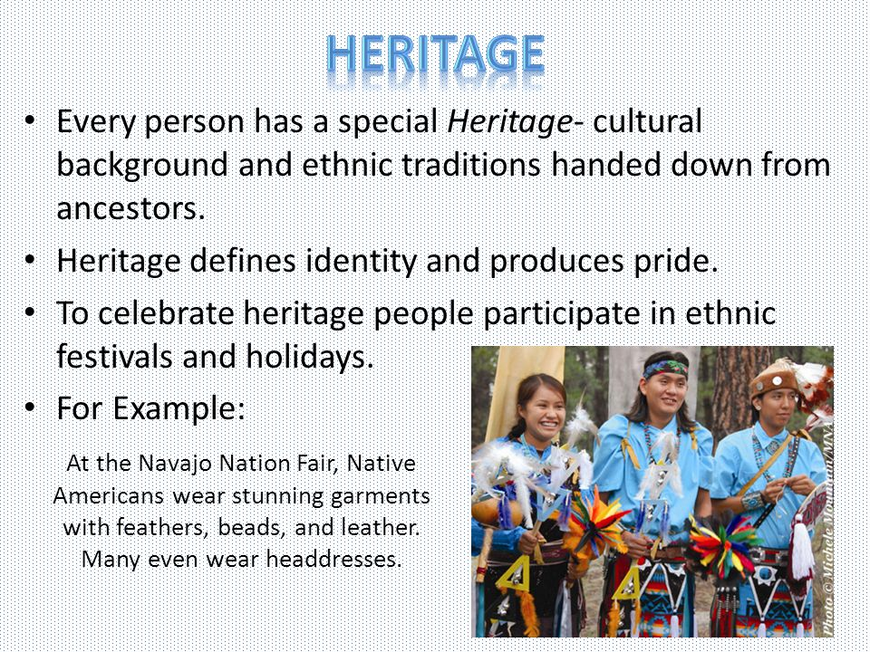Every person has a special Heritage- cultural background and ethnic traditions handed down from ancestors. Heritage defines identity and produces prid