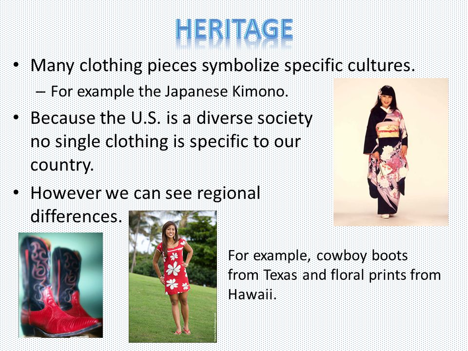 Many clothing pieces symbolize specific cultures.– For example the Japanese Kimono.