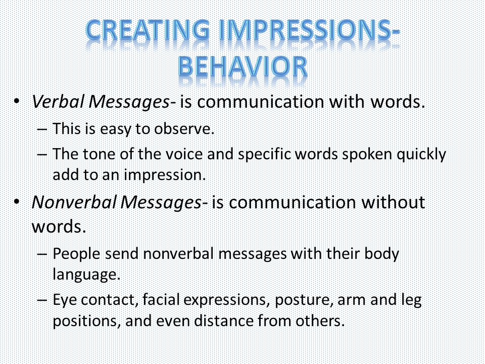Verbal Messages- is communication with words. – This is easy to observe. – The tone of the voice and specific words spoken quickly add to an impressio