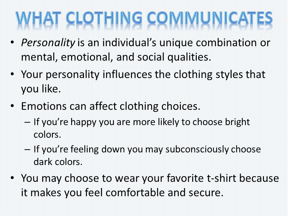 Personality is an individuals unique combination or mental, emotional, and social qualities. Your personality influences the clothing styles that you
