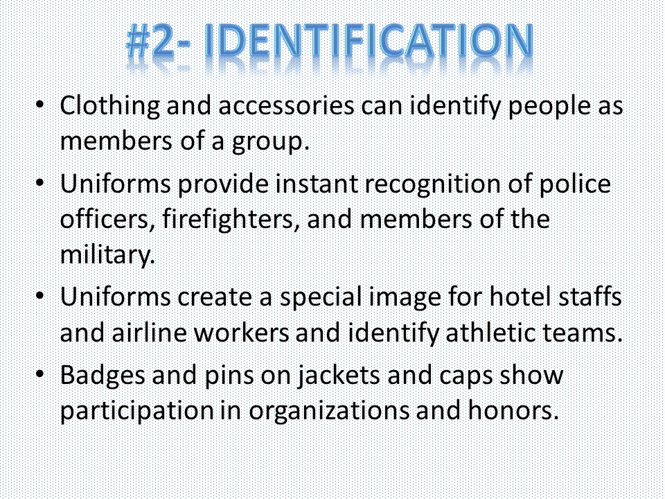 Clothing and accessories can identify people as members of a group. Uniforms provide instant recognition of police officers, firefighters, and members