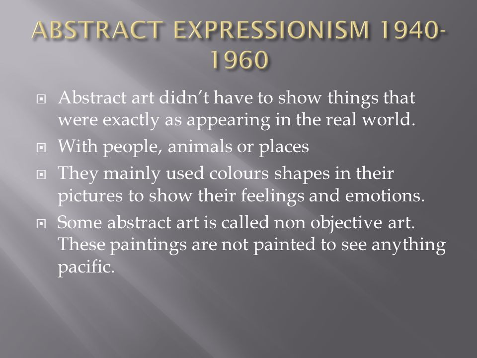 Abstract art didnt have to show things that were exactly as appearing in the real world.