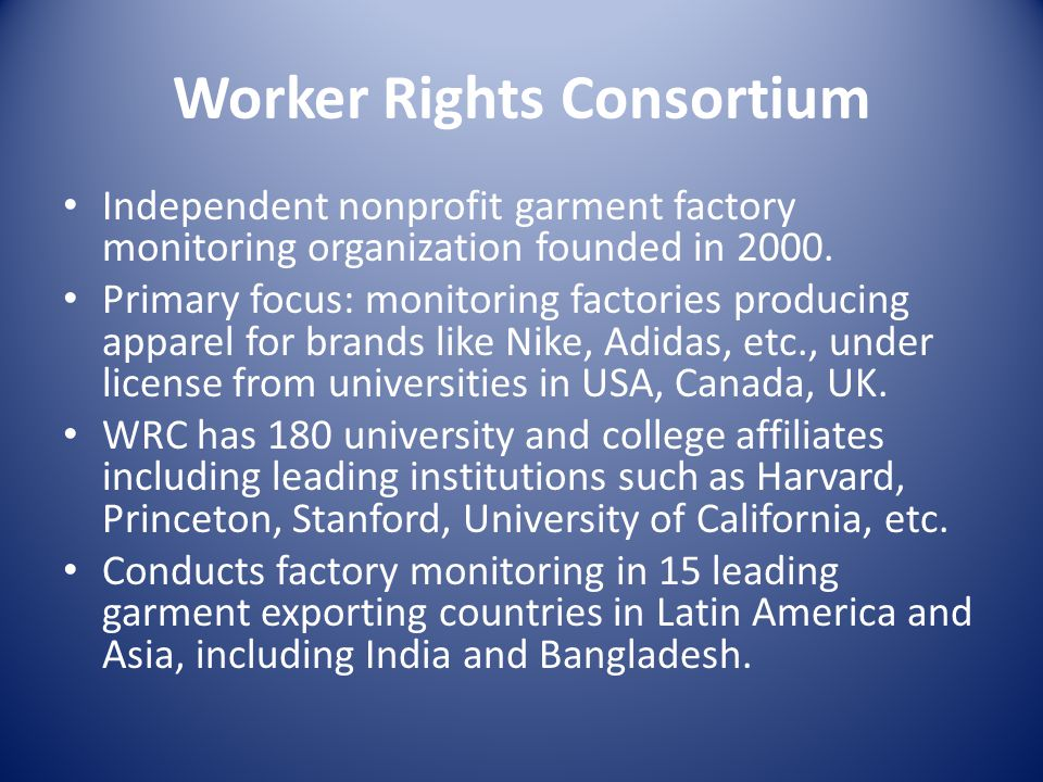 Worker Rights Consortium Independent nonprofit garment factory monitoring organization founded in 2000. Primary focus: monitoring factories producing