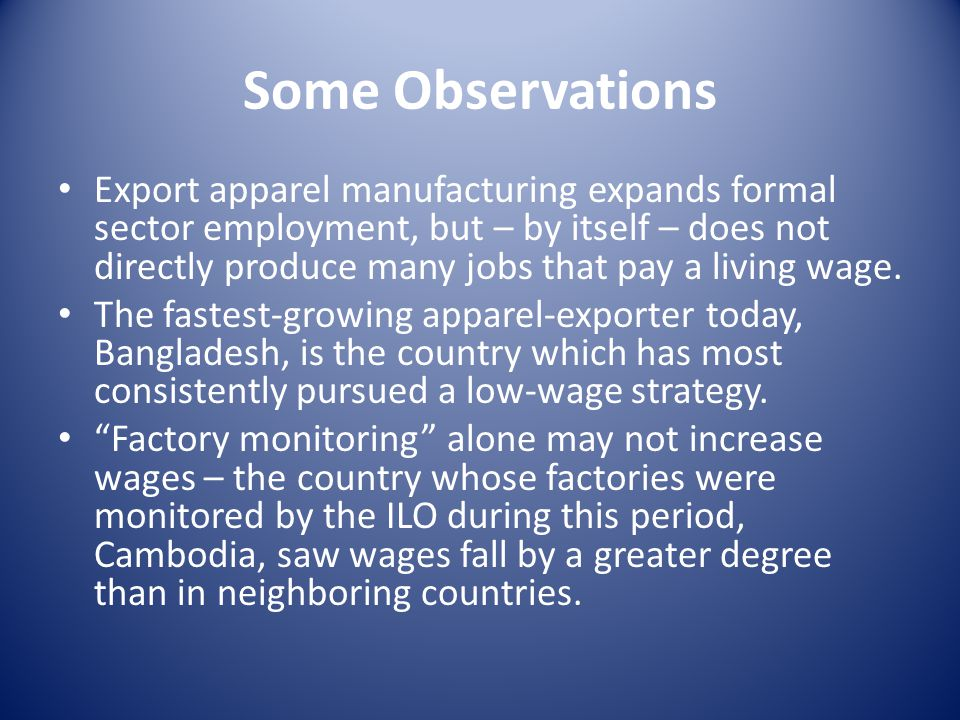Some Observations Export apparel manufacturing expands formal sector employment, but – by itself – does not directly produce many jobs that pay a livi