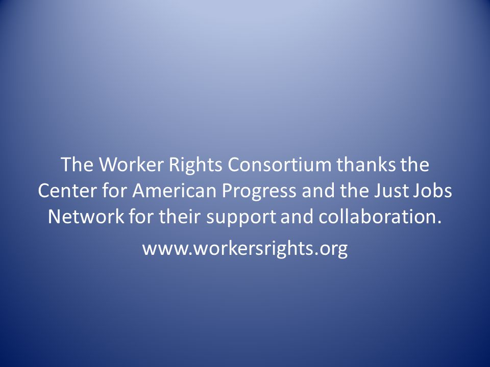 The Worker Rights Consortium thanks the Center for American Progress and the Just Jobs Network for their support and collaboration. www.workersrights.