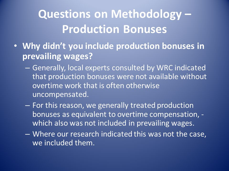 Questions on Methodology – Production Bonuses Why didnt you include production bonuses in prevailing wages.
