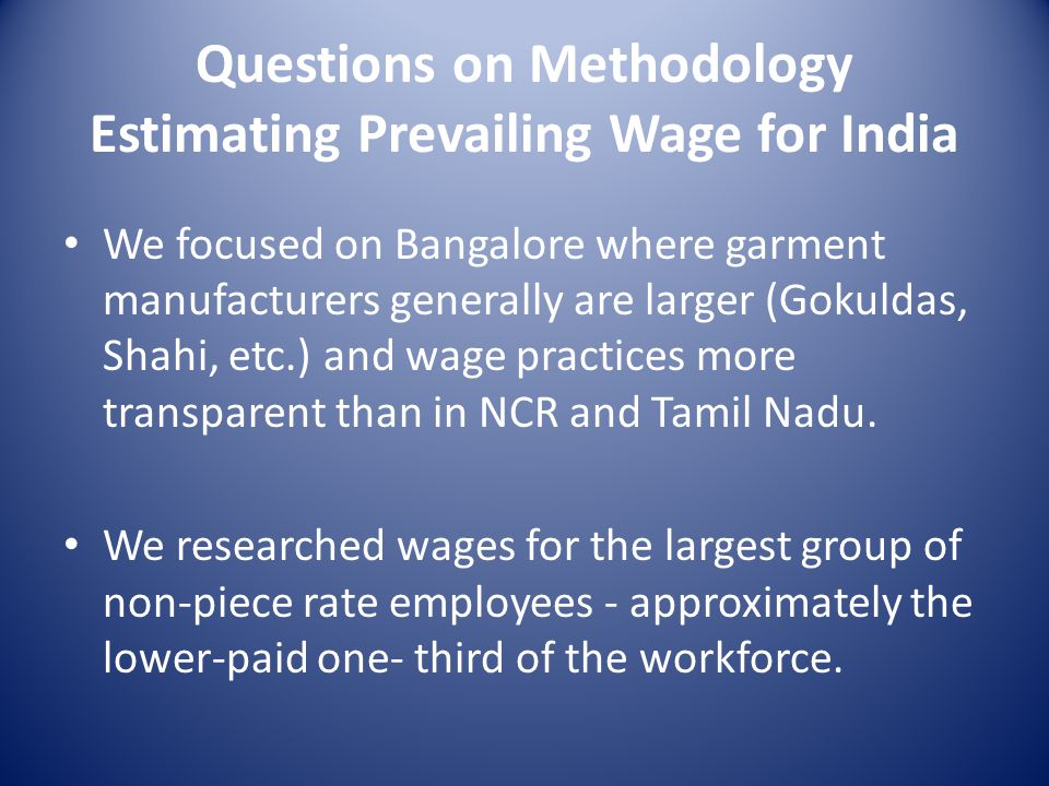 Questions on Methodology Estimating Prevailing Wage for India We focused on Bangalore where garment manufacturers generally are larger (Gokuldas, Shahi, etc.) and wage practices more transparent than in NCR and Tamil Nadu.