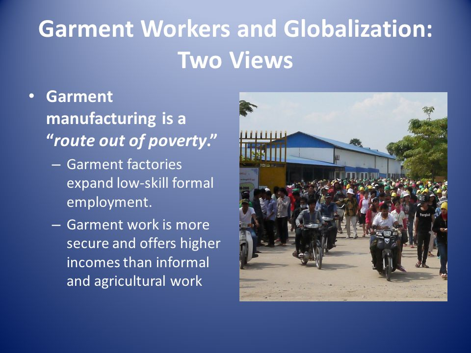 Garment Workers and Globalization: Two Views Garment manufacturing is aroute out of poverty. – Garment factories expand low-skill formal employment. –