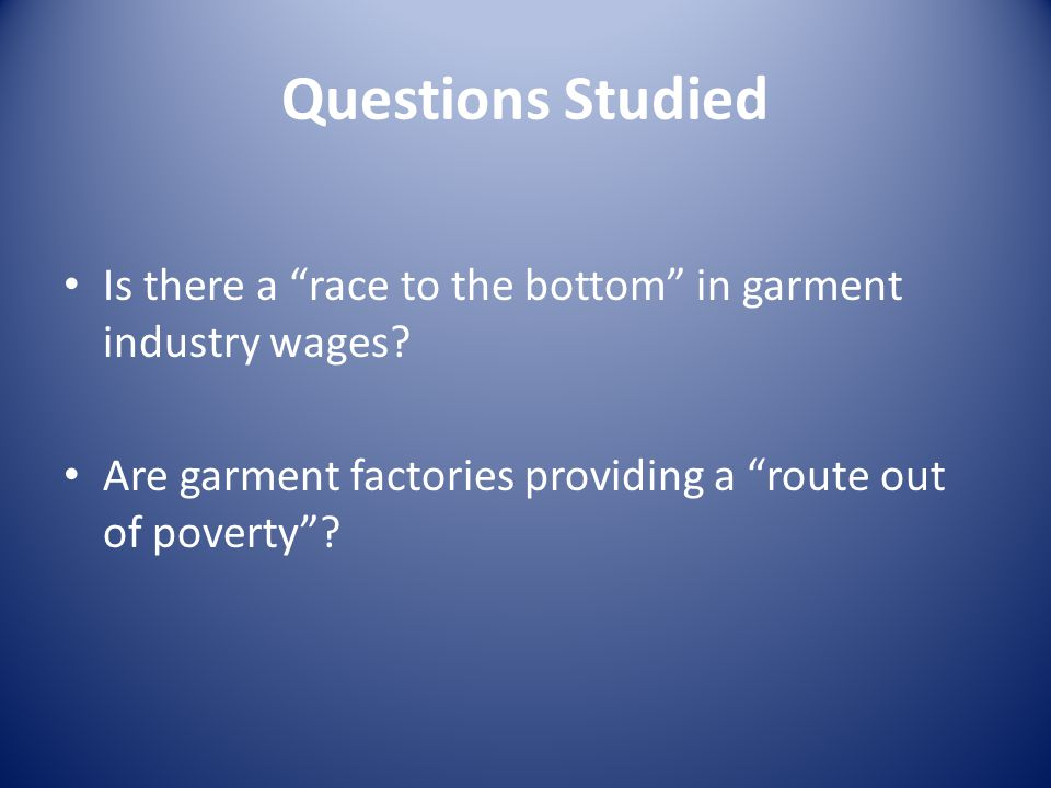 Questions Studied Is there a race to the bottom in garment industry wages.