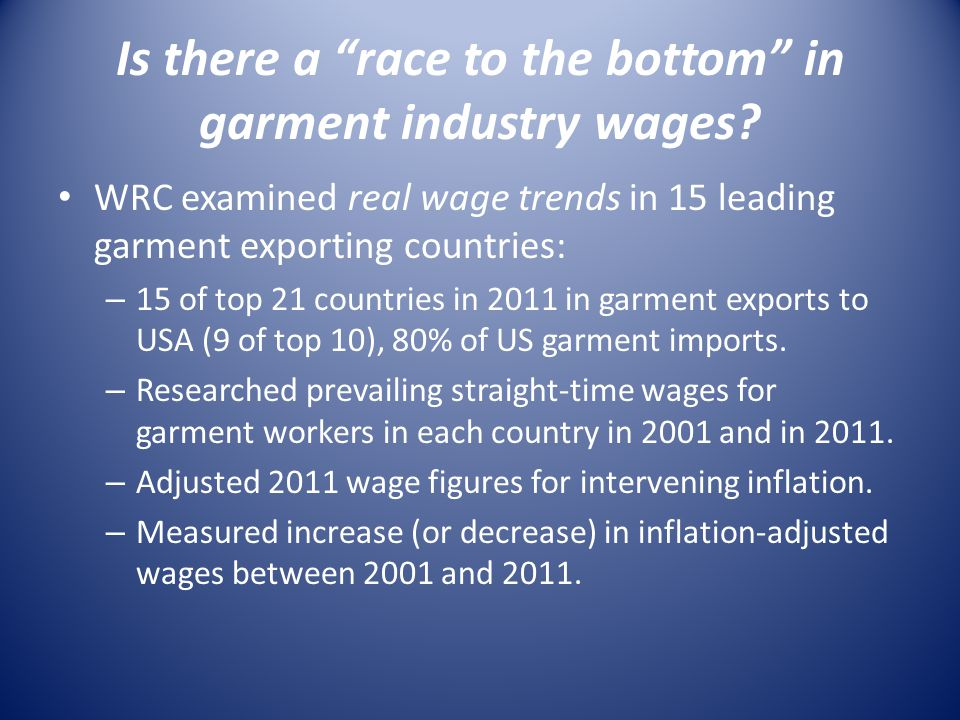 Is there a race to the bottom in garment industry wages? WRC examined real wage trends in 15 leading garment exporting countries: – 15 of top 21 count