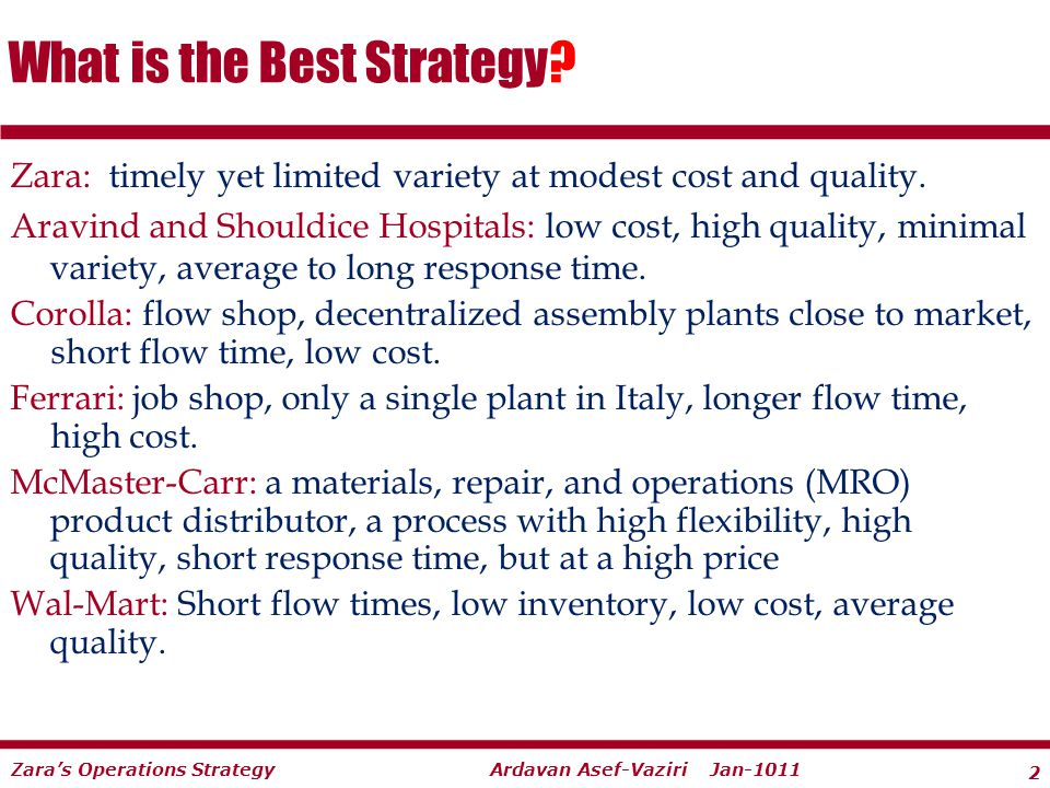 2 Ardavan Asef-Vaziri Jan-1011Zaras Operations Strategy Zara: timely yet limited variety at modest cost and quality. Aravind and Shouldice Hospitals: