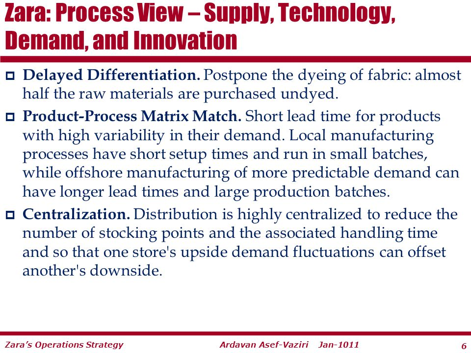 6 Ardavan Asef-Vaziri Jan-1011Zaras Operations Strategy Delayed Differentiation. Postpone the dyeing of fabric: almost half the raw materials are purc