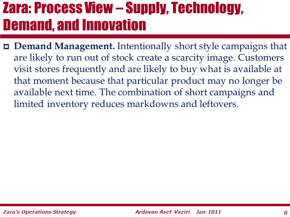 8 Ardavan Asef-Vaziri Jan-1011Zaras Operations Strategy Demand Management. Intentionally short style campaigns that are likely to run out of stock cre