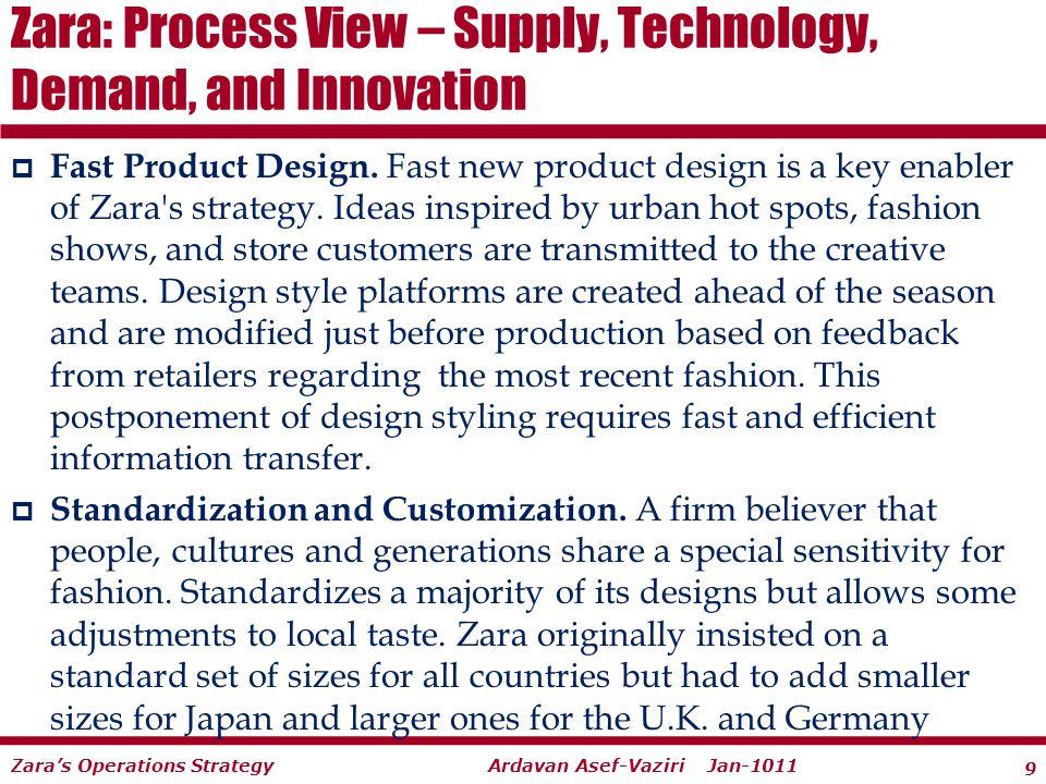9 Ardavan Asef-Vaziri Jan-1011Zaras Operations Strategy Fast Product Design. Fast new product design is a key enabler of Zara's strategy. Ideas inspir