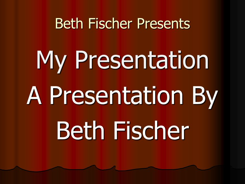 Beth Fischer Presents My Presentation A Presentation By Beth Fischer