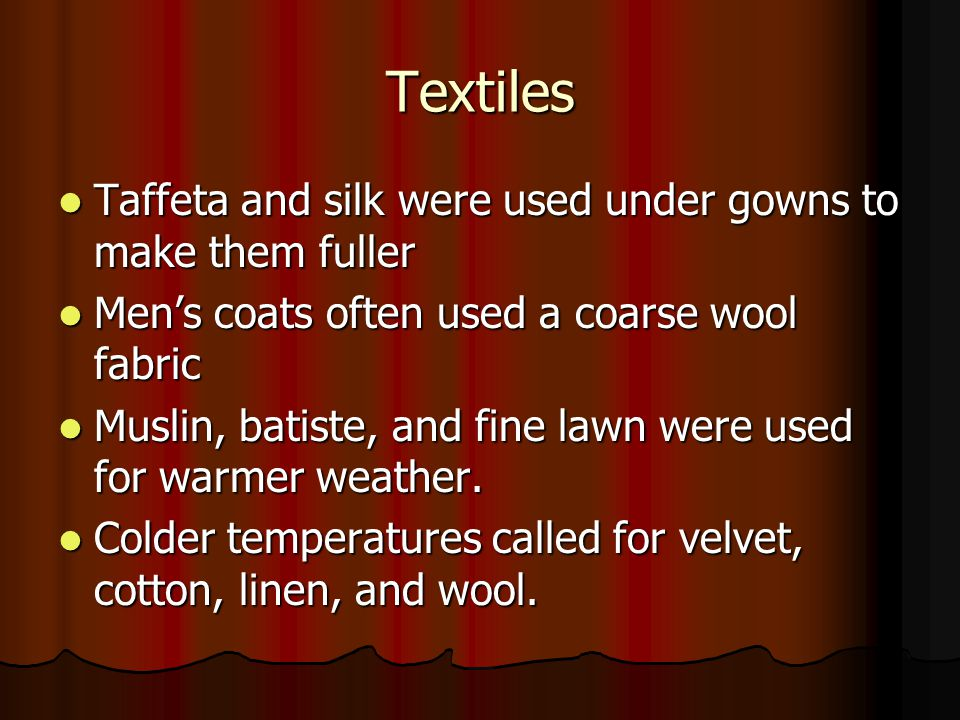 Textiles Taffeta and silk were used under gowns to make them fuller Taffeta and silk were used under gowns to make them fuller Mens coats often used a coarse wool fabric Mens coats often used a coarse wool fabric Muslin, batiste, and fine lawn were used for warmer weather.