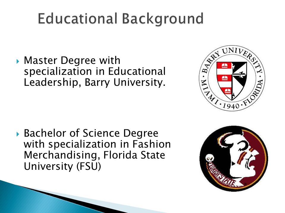 Master Degree with specialization in Educational Leadership, Barry University.