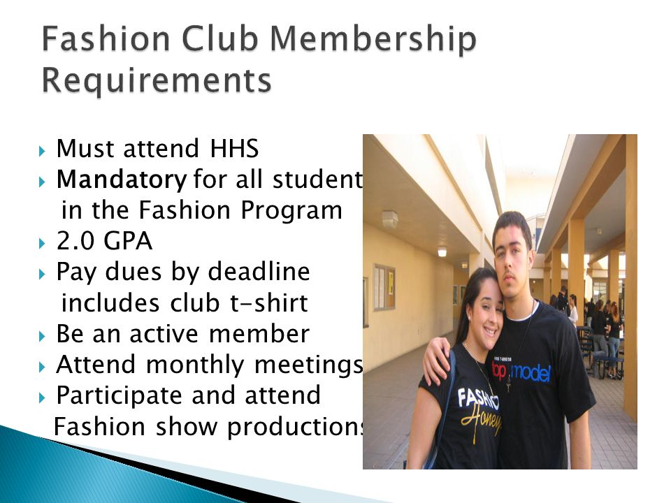 Must attend HHS Mandatory for all students in the Fashion Program 2.0 GPA Pay dues by deadline includes club t-shirt Be an active member Attend monthly meetings Participate and attend Fashion show productions