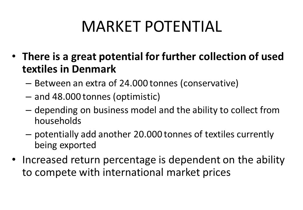 MARKET POTENTIAL There is a great potential for further collection of used textiles in Denmark – Between an extra of tonnes (conservative) – and tonnes (optimistic) – depending on business model and the ability to collect from households – potentially add another tonnes of textiles currently being exported Increased return percentage is dependent on the ability to compete with international market prices