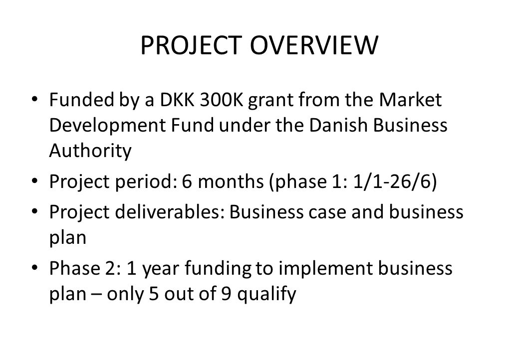 PROJECT OVERVIEW Funded by a DKK 300K grant from the Market Development Fund under the Danish Business Authority Project period: 6 months (phase 1: 1/1-26/6) Project deliverables: Business case and business plan Phase 2: 1 year funding to implement business plan – only 5 out of 9 qualify