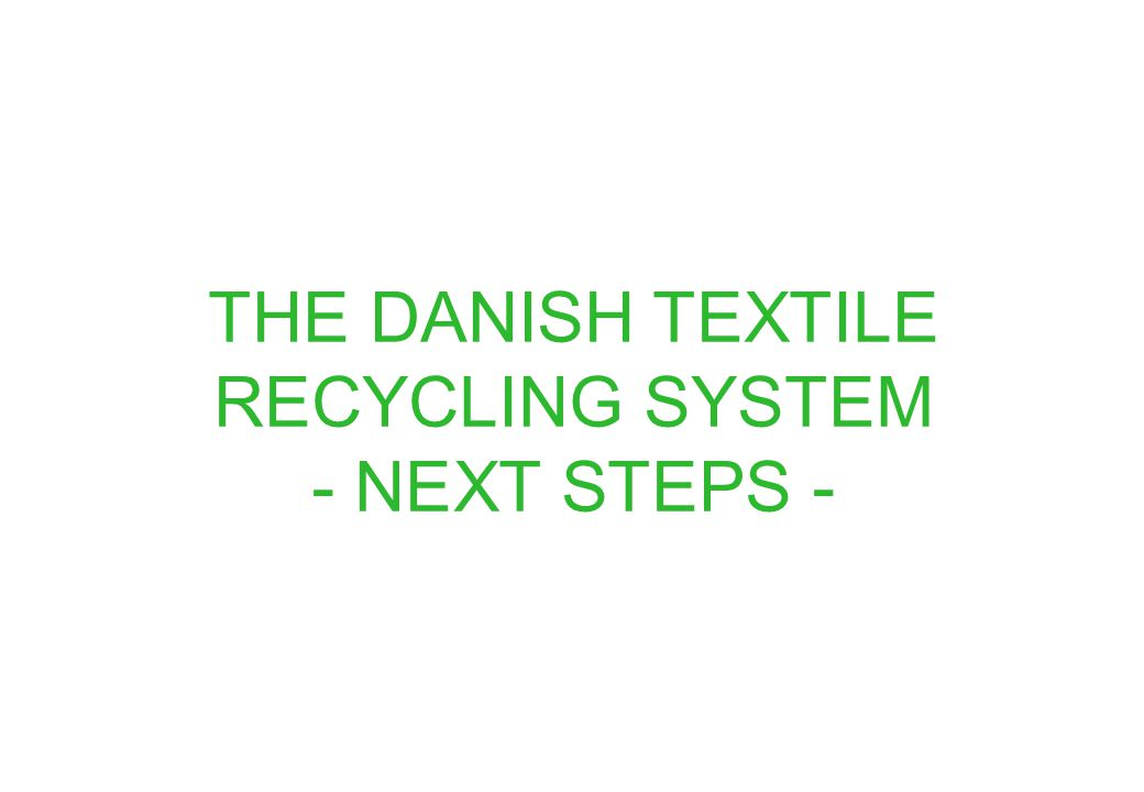 THE DANISH TEXTILE RECYCLING SYSTEM - NEXT STEPS -
