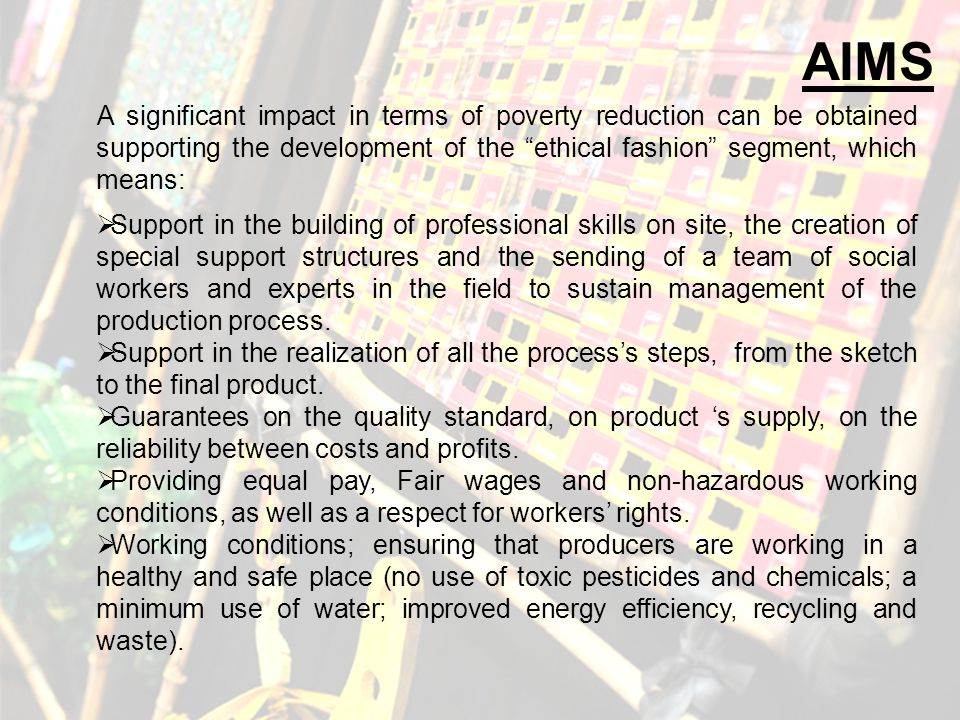AIMS A significant impact in terms of poverty reduction can be obtained supporting the development of the ethical fashion segment, which means: Support in the building of professional skills on site, the creation of special support structures and the sending of a team of social workers and experts in the field to sustain management of the production process.