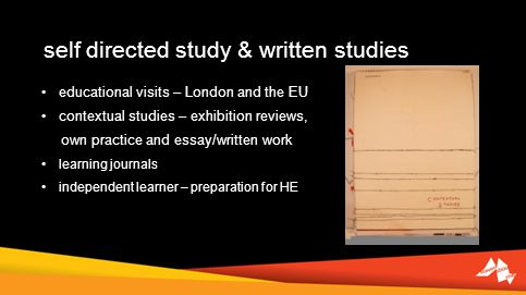 self directed study & written studies educational visits – London and the EU contextual studies – exhibition reviews, own practice and essay/written work learning journals independent learner – preparation for HE