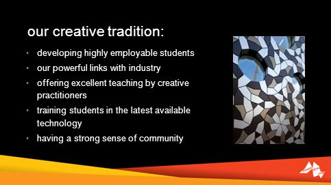 our creative tradition: developing highly employable students our powerful links with industry offering excellent teaching by creative practitioners training students in the latest available technology having a strong sense of community