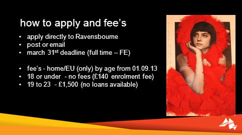 how to apply and fees apply directly to Ravensbourne post or  march 31 st deadline (full time – FE) fees - home/EU (only) by age from or under - no fees (£140 enrolment fee) 19 to 23 - £1,500 (no loans available)